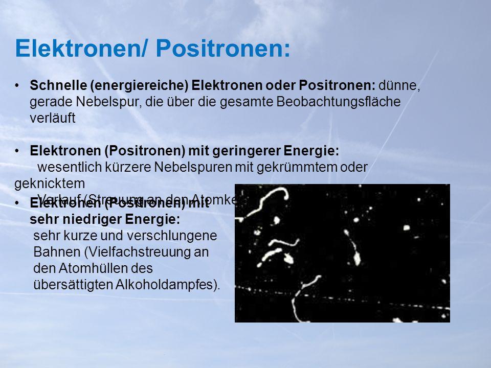 Elektronen/ Positronen: Schnelle (energiereiche) Elektronen oder Positronen: dünne, gerade Nebelspur, die über die gesamte Beobachtungsfläche verläuft Elektronen (Positronen) mit geringerer Energie: wesentlich kürzere Nebelspuren mit gekrümmtem oder geknicktem Verlauf (Streuung an den Atomkernen) Elektronen (Positronen) mit sehr niedriger Energie: sehr kurze und verschlungene Bahnen (Vielfachstreuung an den Atomhüllen des übersättigten Alkoholdampfes).
