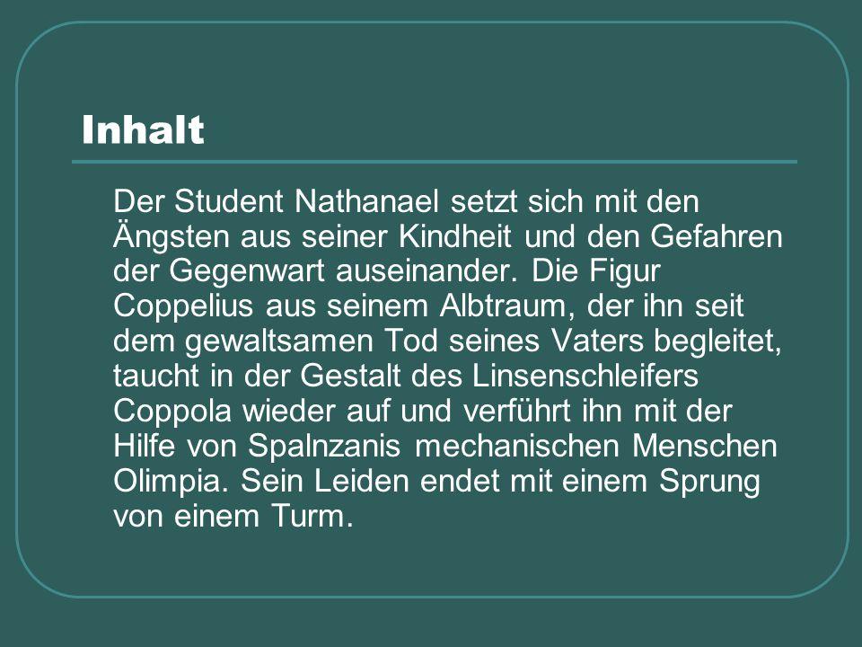 Inhalt Der Student Nathanael setzt sich mit den Ängsten aus seiner Kindheit und den Gefahren der Gegenwart auseinander. Die Figur Coppelius aus seinem
