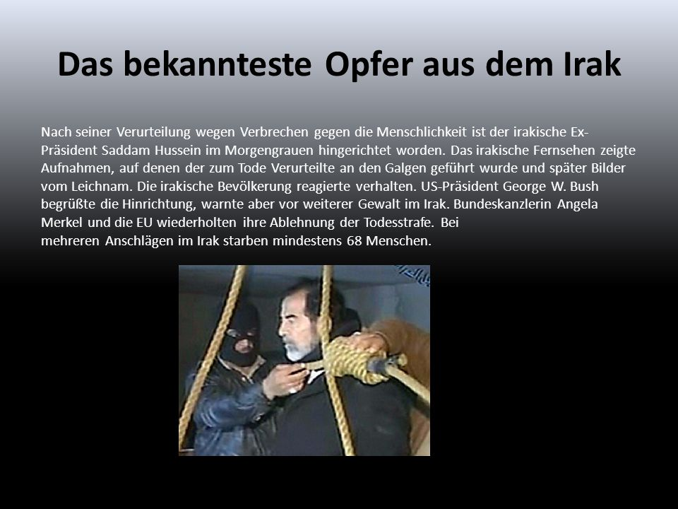 Das bekannteste Opfer aus dem Irak Nach seiner Verurteilung wegen Verbrechen gegen die Menschlichkeit ist der irakische Ex- Präsident Saddam Hussein i