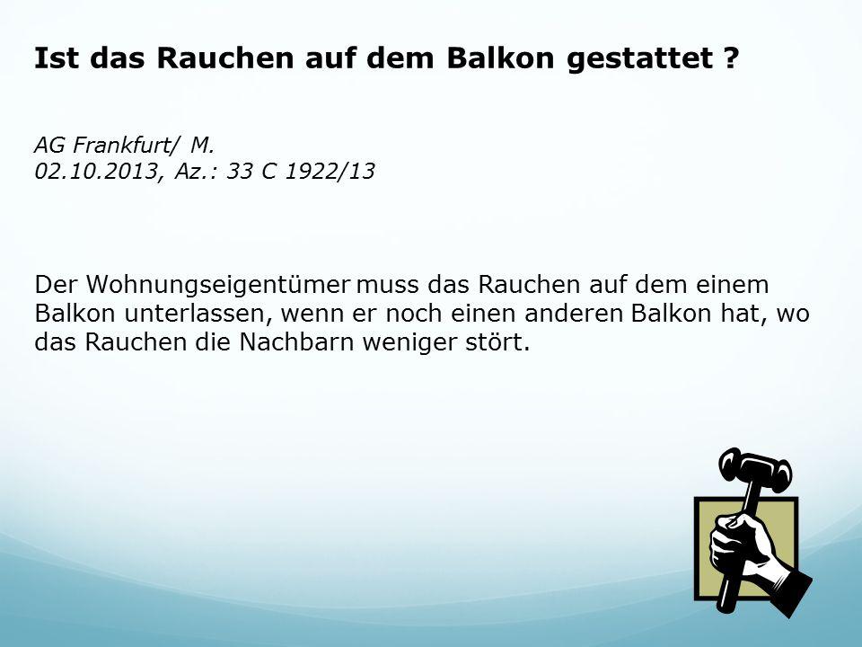 Ist das Rauchen auf dem Balkon gestattet ? AG Frankfurt/ M. 02.10.2013, Az.: 33 C 1922/13 Der Wohnungseigentümer muss das Rauchen auf dem einem Balkon