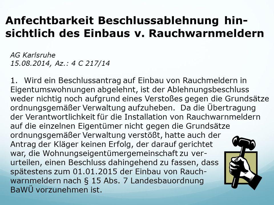 Anfechtbarkeit Beschlussablehnung hin- sichtlich des Einbaus v. Rauchwarnmeldern AG Karlsruhe 15.08.2014, Az.: 4 C 217/14 1.Wird ein Beschlussantrag a