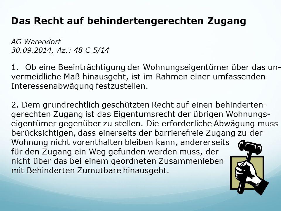 Das Recht auf behindertengerechten Zugang AG Warendorf 30.09.2014, Az.: 48 C 5/14 1.Ob eine Beeinträchtigung der Wohnungseigentümer über das un- vermeidliche Maß hinausgeht, ist im Rahmen einer umfassenden Interessenabwägung festzustellen.