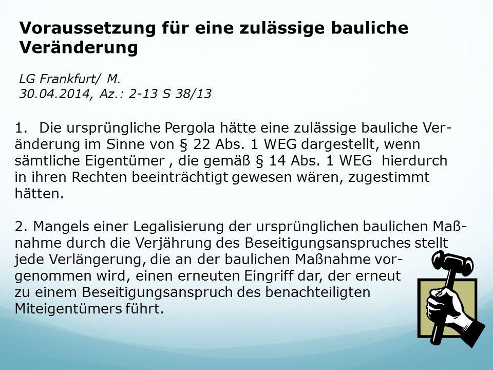 Voraussetzung für eine zulässige bauliche Veränderung LG Frankfurt/ M. 30.04.2014, Az.: 2-13 S 38/13 1.Die ursprüngliche Pergola hätte eine zulässige