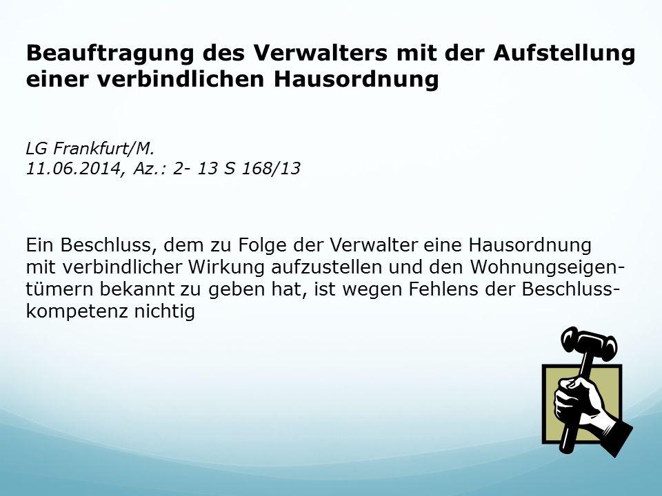 LG Frankfurt/M. 11.06.2014, Az.: 2- 13 S 168/13 Beauftragung des Verwalters mit der Aufstellung einer verbindlichen Hausordnung Ein Beschluss, dem zu