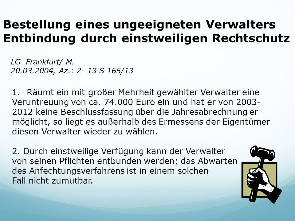 Bestellung eines ungeeigneten Verwalters Entbindung durch einstweiligen Rechtschutz LG Frankfurt/ M. 20.03.2004, Az.: 2- 13 S 165/13 1.Räumt ein mit g