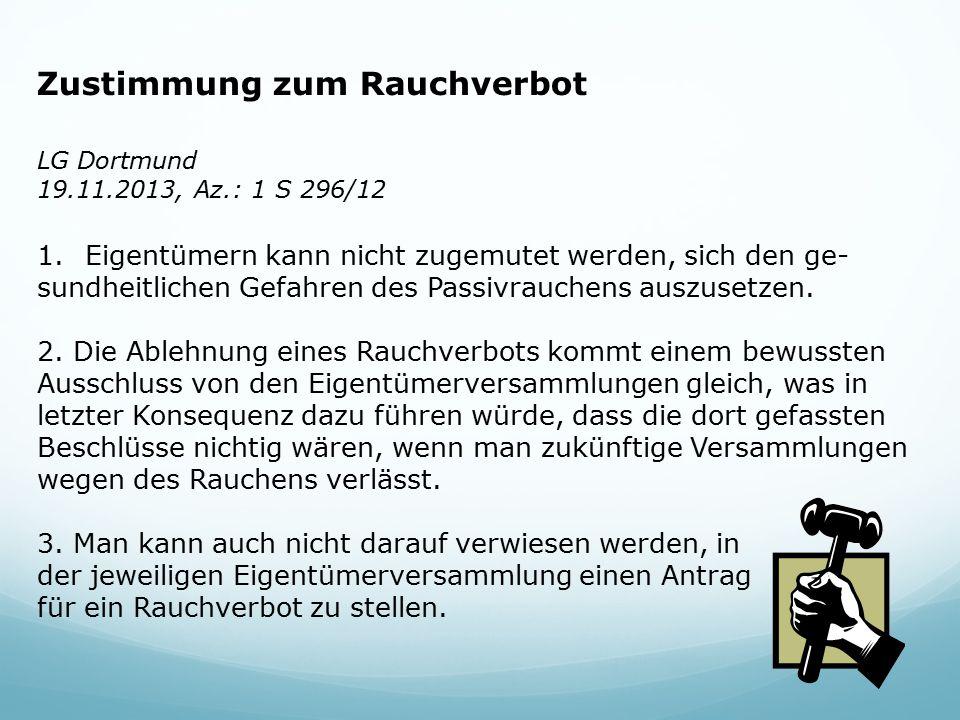 Zustimmung zum Rauchverbot LG Dortmund 19.11.2013, Az.: 1 S 296/12 1.Eigentümern kann nicht zugemutet werden, sich den ge- sundheitlichen Gefahren des