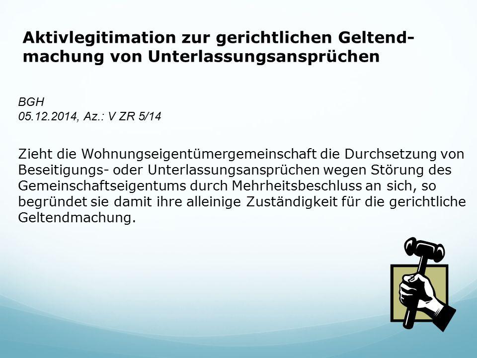 Aktivlegitimation zur gerichtlichen Geltend- machung von Unterlassungsansprüchen BGH 05.12.2014, Az.: V ZR 5/14 Zieht die Wohnungseigentümergemeinscha