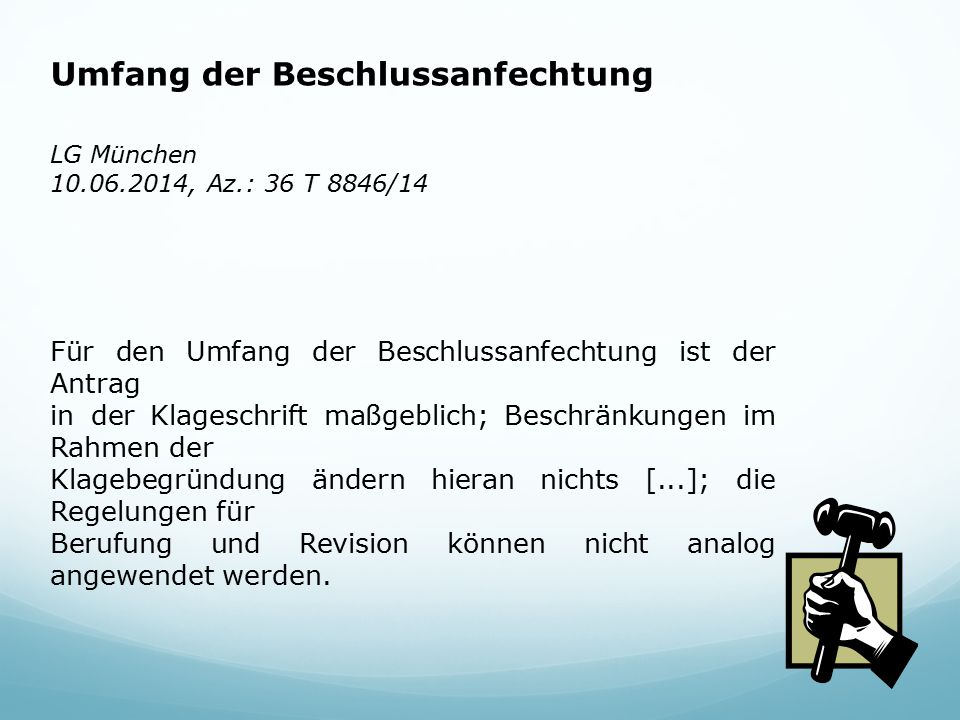 Umfang der Beschlussanfechtung LG München 10.06.2014, Az.: 36 T 8846/14 Für den Umfang der Beschlussanfechtung ist der Antrag in der Klageschrift maßgeblich; Beschränkungen im Rahmen der Klagebegründung ändern hieran nichts [...]; die Regelungen für Berufung und Revision können nicht analog angewendet werden.