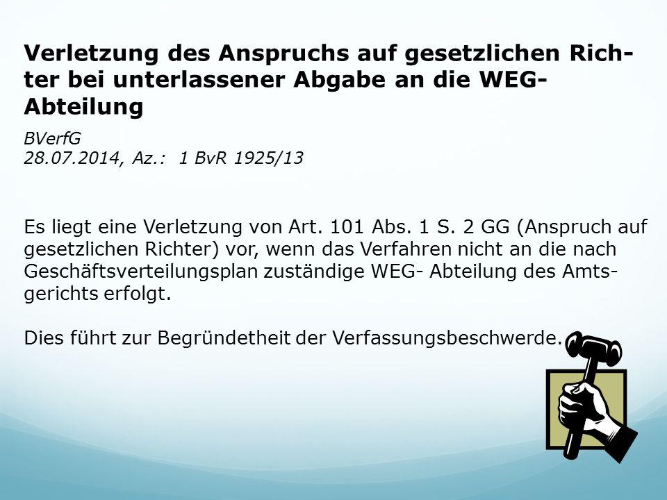 Verletzung des Anspruchs auf gesetzlichen Rich- ter bei unterlassener Abgabe an die WEG- Abteilung BVerfG 28.07.2014, Az.: 1 BvR 1925/13 Es liegt eine Verletzung von Art.