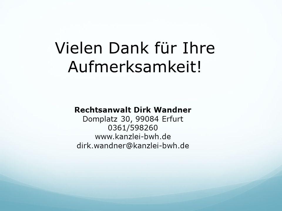 Vielen Dank für Ihre Aufmerksamkeit! Rechtsanwalt Dirk Wandner Domplatz 30, 99084 Erfurt 0361/598260 www.kanzlei-bwh.de dirk.wandner@kanzlei-bwh.de
