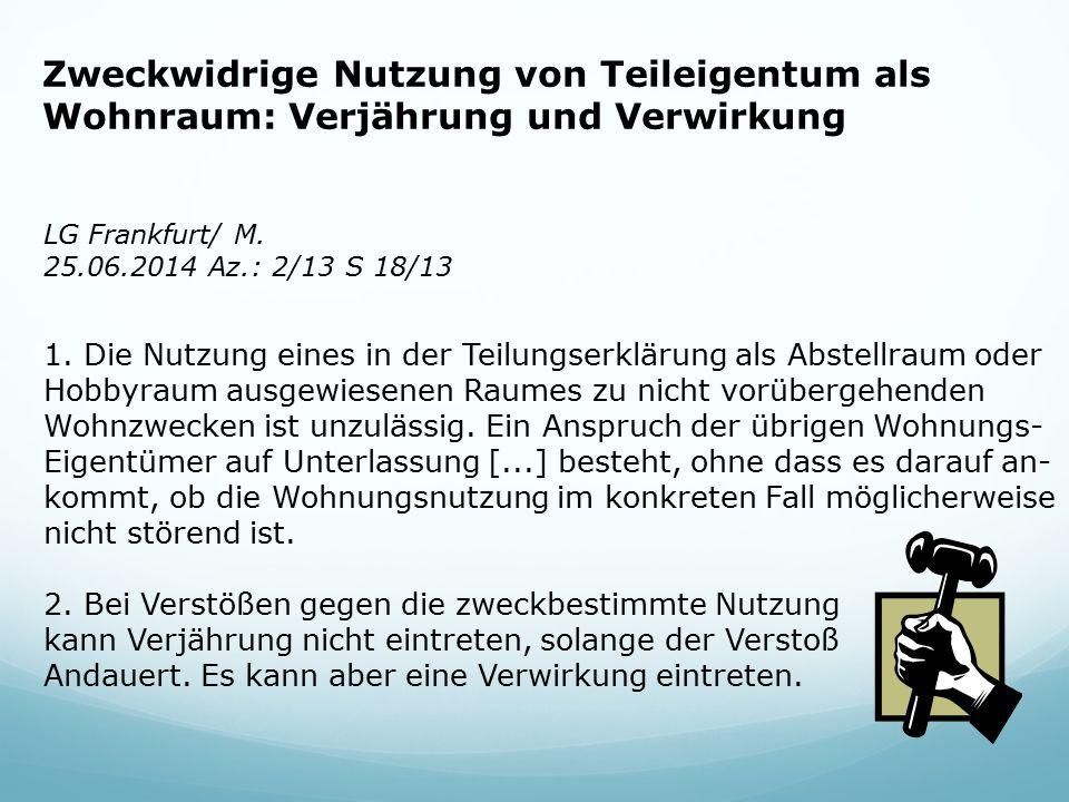 Zweckwidrige Nutzung von Teileigentum als Wohnraum: Verjährung und Verwirkung LG Frankfurt/ M. 25.06.2014 Az.: 2/13 S 18/13 1.Die Nutzung eines in der