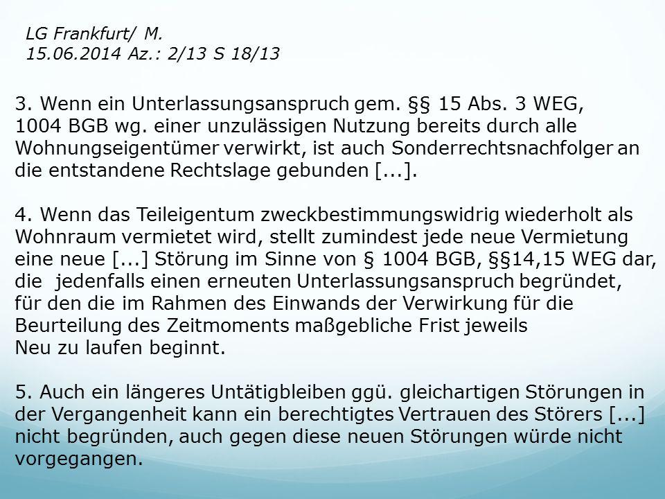 LG Frankfurt/ M. 15.06.2014 Az.: 2/13 S 18/13 3. Wenn ein Unterlassungsanspruch gem. §§ 15 Abs. 3 WEG, 1004 BGB wg. einer unzulässigen Nutzung bereits