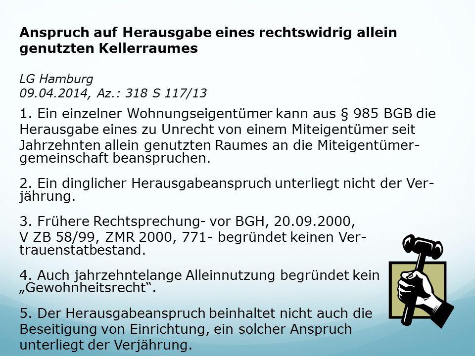 Anspruch auf Herausgabe eines rechtswidrig allein genutzten Kellerraumes LG Hamburg 09.04.2014, Az.: 318 S 117/13 1. Ein einzelner Wohnungseigentümer