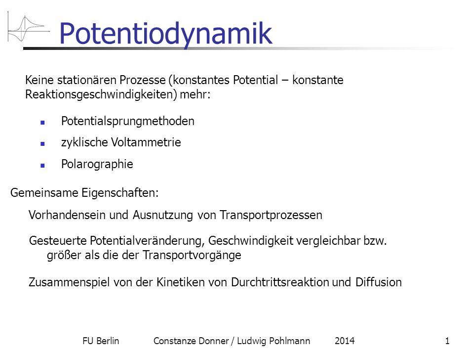 FU Berlin Constanze Donner / Ludwig Pohlmann 20141 Potentiodynamik Keine stationären Prozesse (konstantes Potential – konstante Reaktionsgeschwindigkeiten) mehr: Potentialsprungmethoden zyklische Voltammetrie Polarographie Gemeinsame Eigenschaften: Vorhandensein und Ausnutzung von Transportprozessen Gesteuerte Potentialveränderung, Geschwindigkeit vergleichbar bzw.