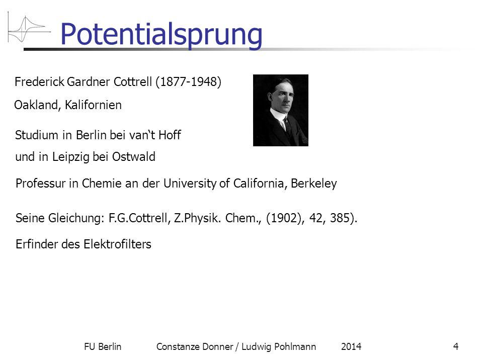 FU Berlin Constanze Donner / Ludwig Pohlmann 20144 Potentialsprung Frederick Gardner Cottrell (1877-1948) Oakland, Kalifornien Studium in Berlin bei van't Hoff und in Leipzig bei Ostwald Seine Gleichung: F.G.Cottrell, Z.Physik.