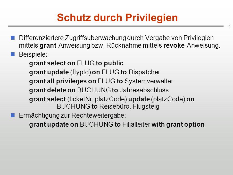 4 Schutz durch Privilegien Differenziertere Zugriffsüberwachung durch Vergabe von Privilegien mittels grant-Anweisung bzw.