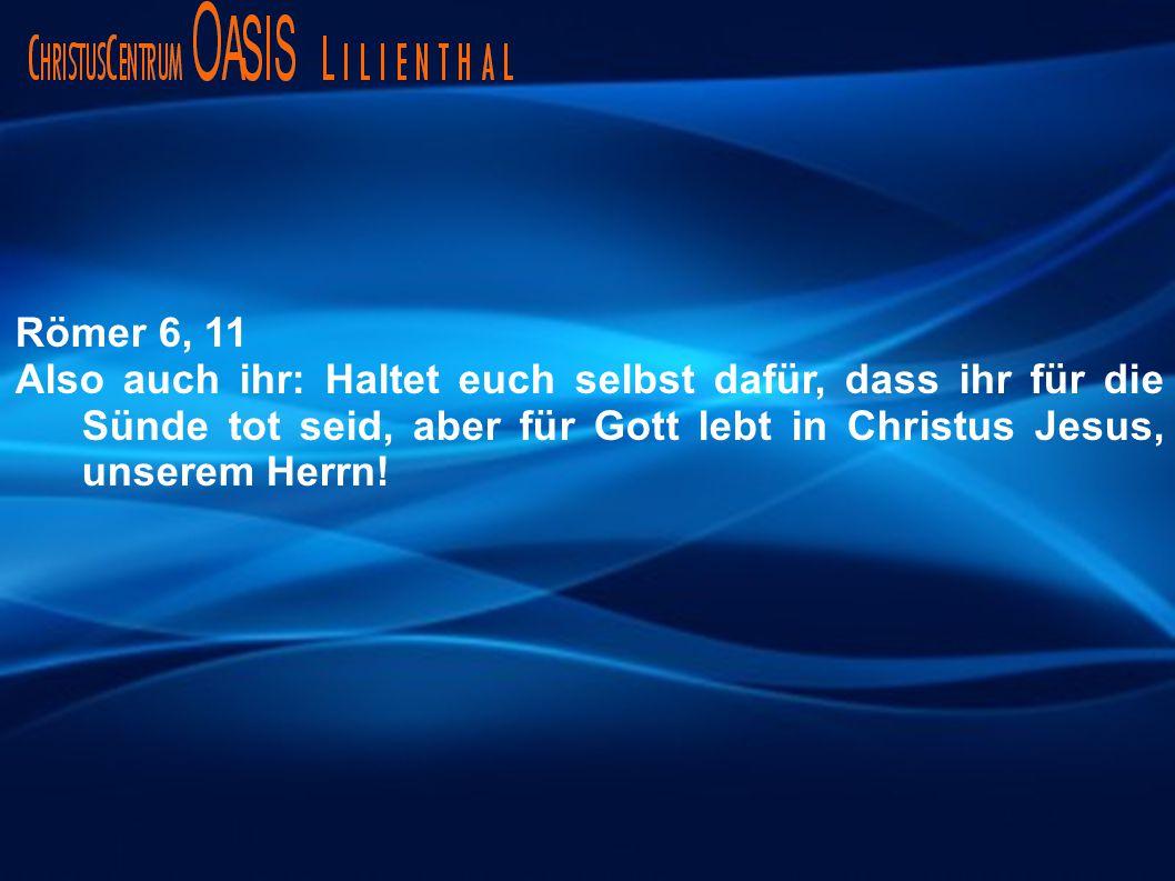 Römer 6, 11 Also auch ihr: Haltet euch selbst dafür, dass ihr für die Sünde tot seid, aber für Gott lebt in Christus Jesus, unserem Herrn!