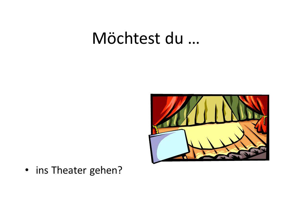 Möchtest du … ins Theater gehen