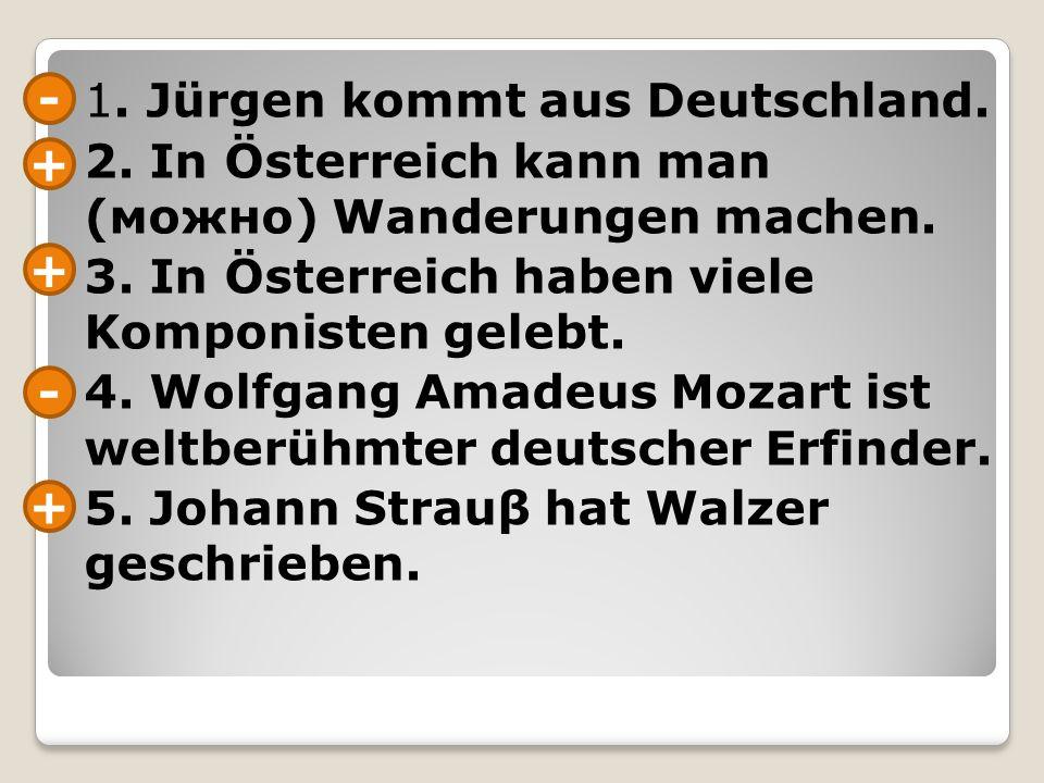 1.Jürgen kommt aus Deutschland. 2. In Österreich kann man (можно) Wanderungen machen.