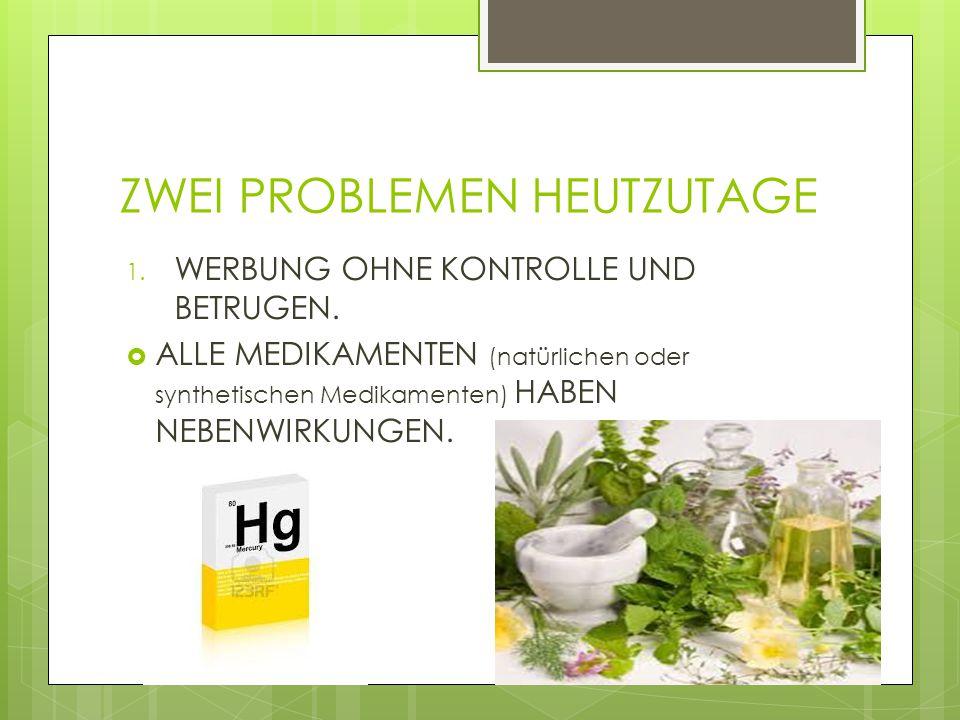 ZWEI PROBLEMEN HEUTZUTAGE 1. WERBUNG OHNE KONTROLLE UND BETRUGEN.  ALLE MEDIKAMENTEN (natürlichen oder synthetischen Medikamenten) HABEN NEBENWIRKUNG