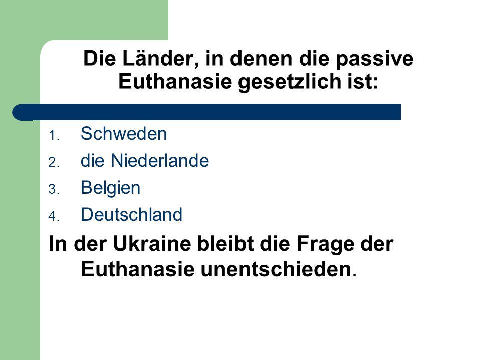 Die Länder, in denen die passive Euthanasie gesetzlich ist: 1. Schweden 2. die Niederlande 3. Belgien 4. Deutschland In der Ukraine bleibt die Frage d