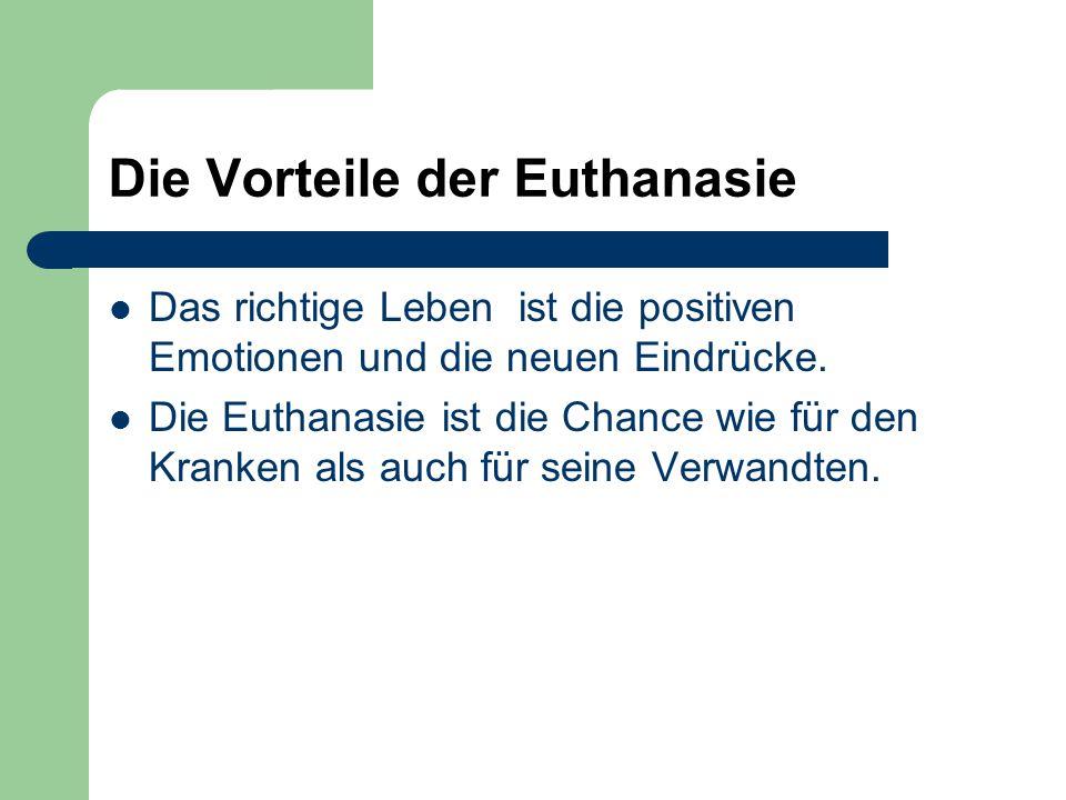 Die Vorteile der Euthanasie Das richtige Leben ist die positiven Emotionen und die neuen Eindrücke. Die Euthanasie ist die Chance wie für den Kranken