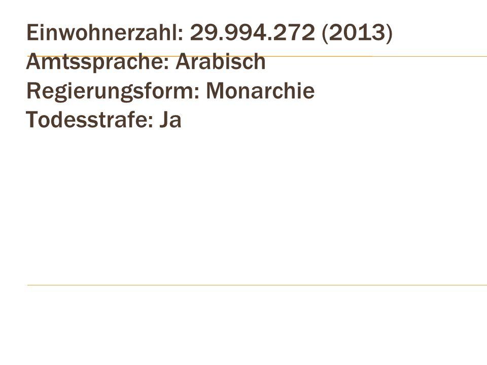 Einwohnerzahl: 29.994.272 (2013) Amtssprache: Arabisch Regierungsform: Monarchie Todesstrafe: Ja