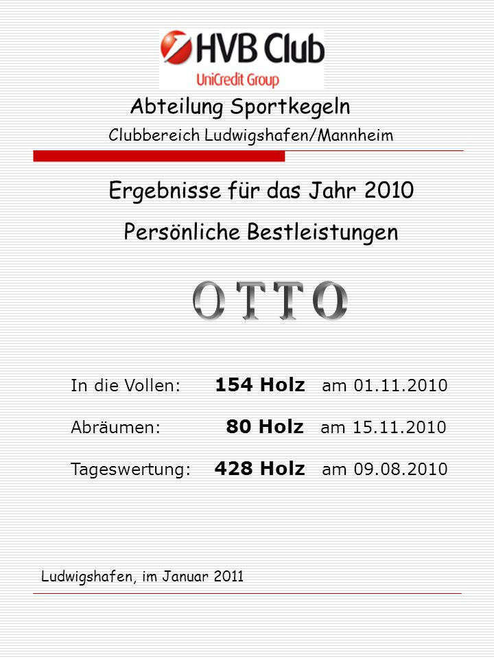 Abteilung Sportkegeln Clubbereich Ludwigshafen/Mannheim Ergebnisse für das Jahr 2010 Persönliche Bestleistungen In die Vollen: 156 Holz am 20.09.2010 Abräumen: 85 Holz am 23.08.2010 Tageswertung: 440 Holz am 06.09.2010 Ludwigshafen, im Januar 2011
