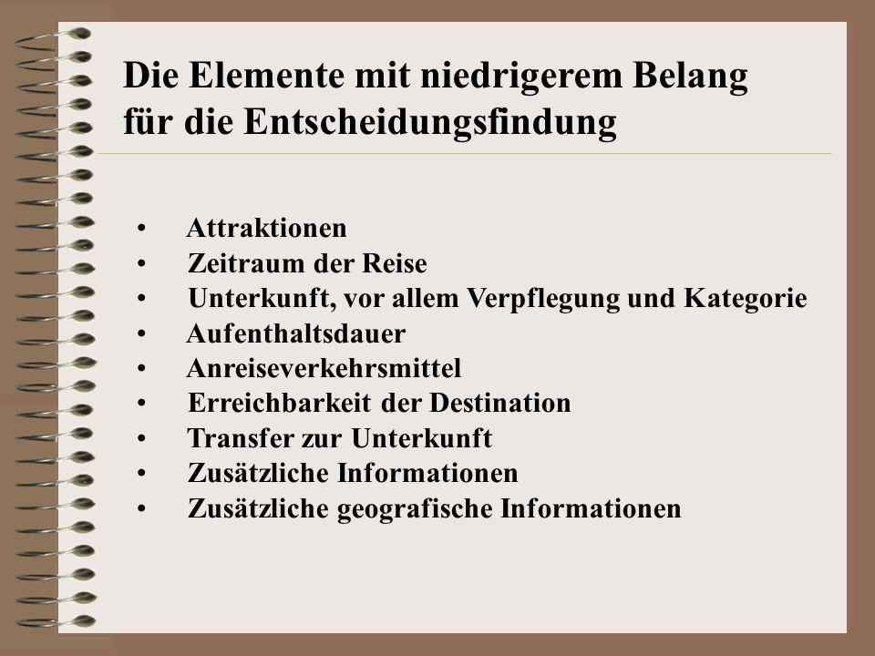 Die Elemente mit niedrigerem Belang für die Entscheidungsfindung Attraktionen Zeitraum der Reise Unterkunft, vor allem Verpflegung und Kategorie Aufenthaltsdauer Anreiseverkehrsmittel Erreichbarkeit der Destination Transfer zur Unterkunft Zusätzliche Informationen Zusätzliche geografische Informationen