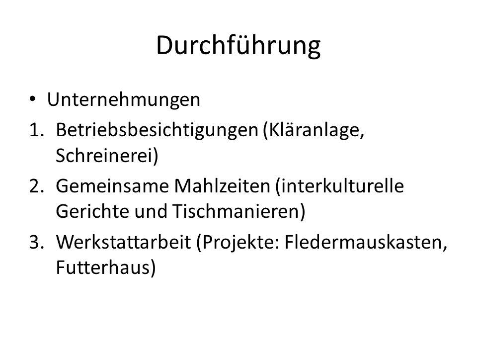Durchführung Unternehmungen 1.Betriebsbesichtigungen (Kläranlage, Schreinerei) 2.Gemeinsame Mahlzeiten (interkulturelle Gerichte und Tischmanieren) 3.