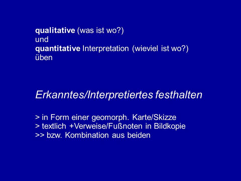 qualitative (was ist wo?) und quantitative Interpretation (wieviel ist wo?) üben Erkanntes/Interpretiertes festhalten > in Form einer geomorph. Karte/