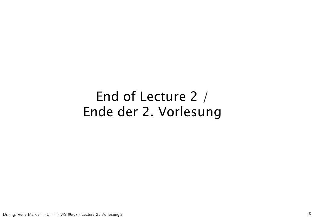 Dr.-Ing. René Marklein - EFT I - WS 06/07 - Lecture 2 / Vorlesung 2 18 End of Lecture 2 / Ende der 2. Vorlesung