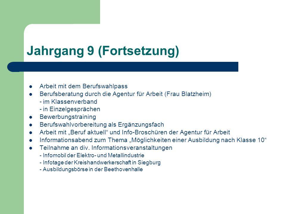 Jahrgang 9 (Fortsetzung) Arbeit mit dem Berufswahlpass Berufsberatung durch die Agentur für Arbeit (Frau Blatzheim) -im Klassenverband -in Einzelgespr