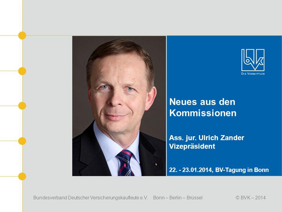 Bundesverband Deutscher Versicherungskaufleute e.V. Bonn – Berlin – Brüssel© BVK – 2014 Neues aus den Kommissionen Ass. jur. Ulrich Zander Vizepräside