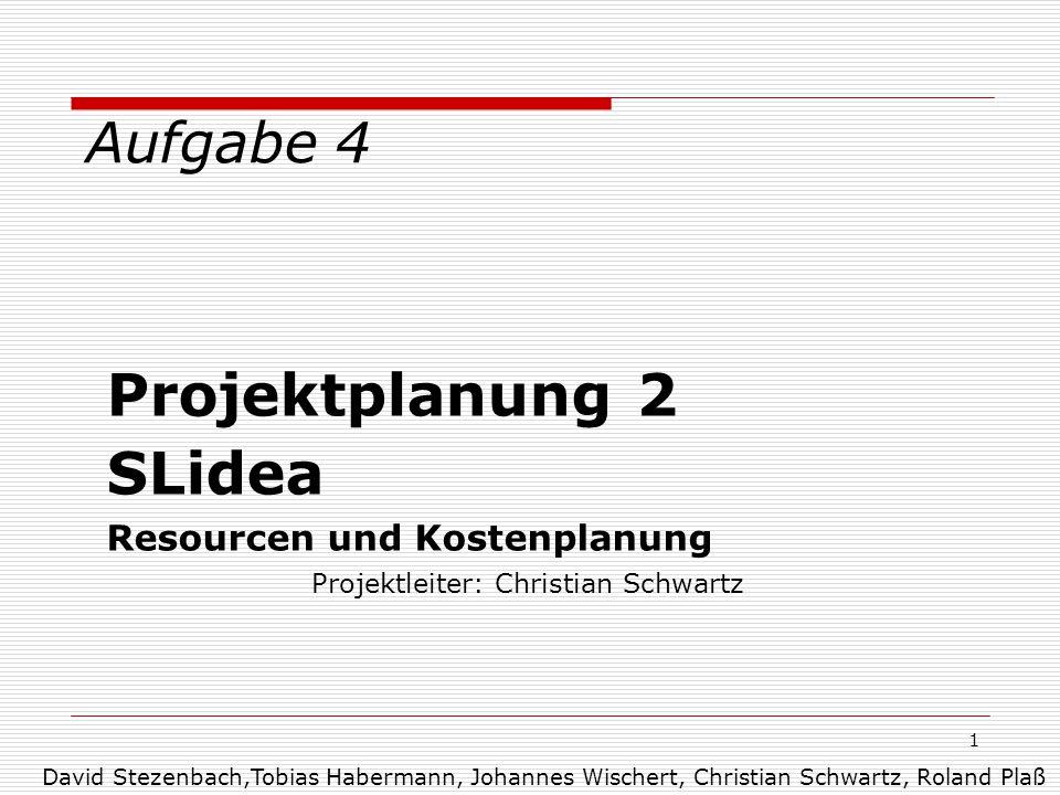 1 Aufgabe 4 Projektplanung 2 SLidea Resourcen und Kostenplanung Projektleiter: Christian Schwartz David Stezenbach,Tobias Habermann, Johannes Wischert