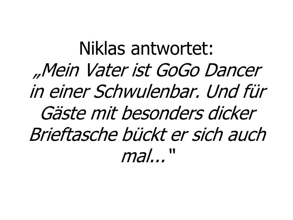 """Niklas antwortet: """"Mein Vater ist GoGo Dancer in einer Schwulenbar. Und für Gäste mit besonders dicker Brieftasche bückt er sich auch mal..."""""""
