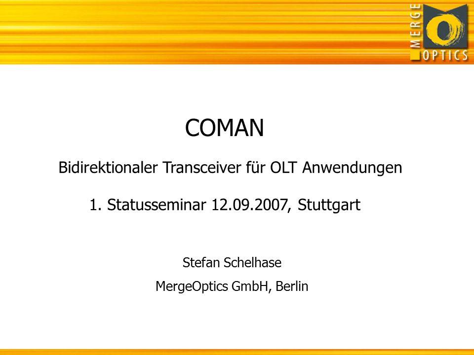 COMAN 1. Statusseminar 12.09.2007, Stuttgart Bidirektionaler Transceiver für OLT Anwendungen Stefan Schelhase MergeOptics GmbH, Berlin