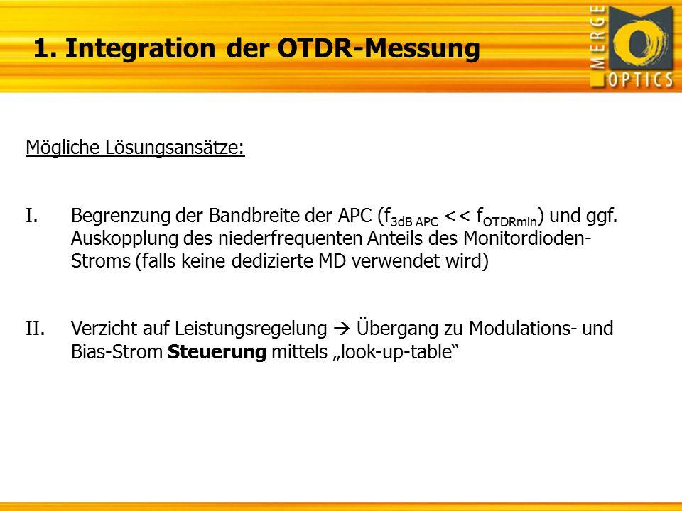 1. Integration der OTDR-Messung Mögliche Lösungsansätze: I.Begrenzung der Bandbreite der APC (f 3dB APC << f OTDRmin ) und ggf. Auskopplung des nieder