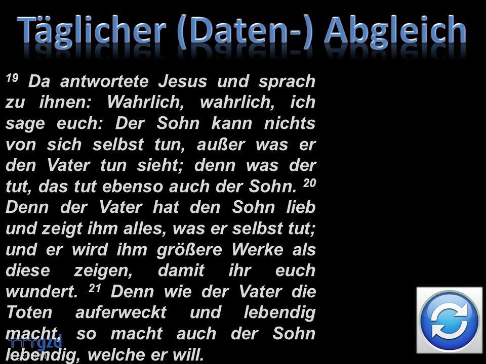 19 Da antwortete Jesus und sprach zu ihnen: Wahrlich, wahrlich, ich sage euch: Der Sohn kann nichts von sich selbst tun, außer was er den Vater tun sieht; denn was der tut, das tut ebenso auch der Sohn.