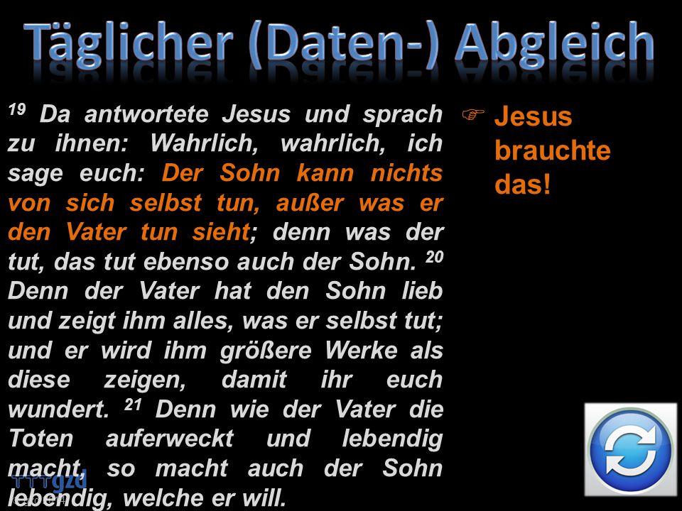  gzd 2014 19 Da antwortete Jesus und sprach zu ihnen: Wahrlich, wahrlich, ich sage euch: Der Sohn kann nichts von sich selbst tun, außer was er den Vater tun sieht; denn was der tut, das tut ebenso auch der Sohn.