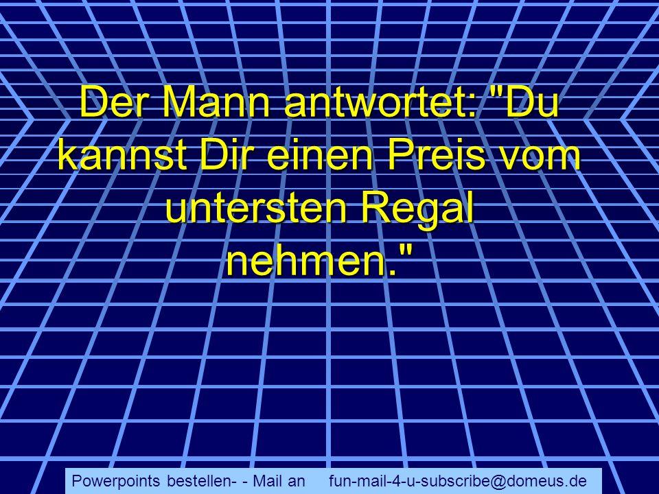 Powerpoints bestellen- - Mail an fun-mail-4-u-subscribe@domeus.de Der Mann antwortet: Du kannst Dir einen Preis vom untersten Regal nehmen.