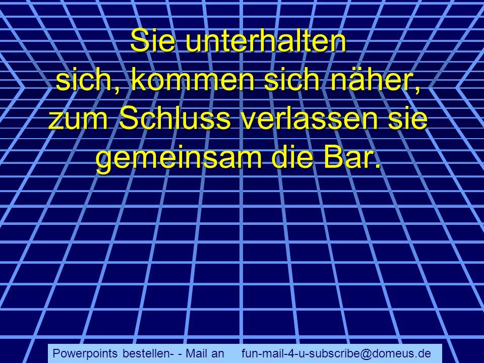 Powerpoints bestellen- - Mail an fun-mail-4-u-subscribe@domeus.de Sie unterhalten sich, kommen sich näher, zum Schluss verlassen sie gemeinsam die Bar.