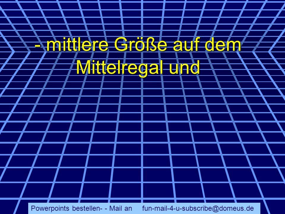 Powerpoints bestellen- - Mail an fun-mail-4-u-subscribe@domeus.de - mittlere Größe auf dem Mittelregal und