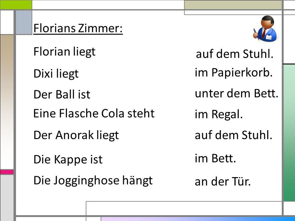 Florians Zimmer: Florian liegt Dixi liegt Der Ball ist Eine Flasche Cola steht Der Anorak liegt Die Kappe ist Die Jogginghose hängt im Bett. auf dem S