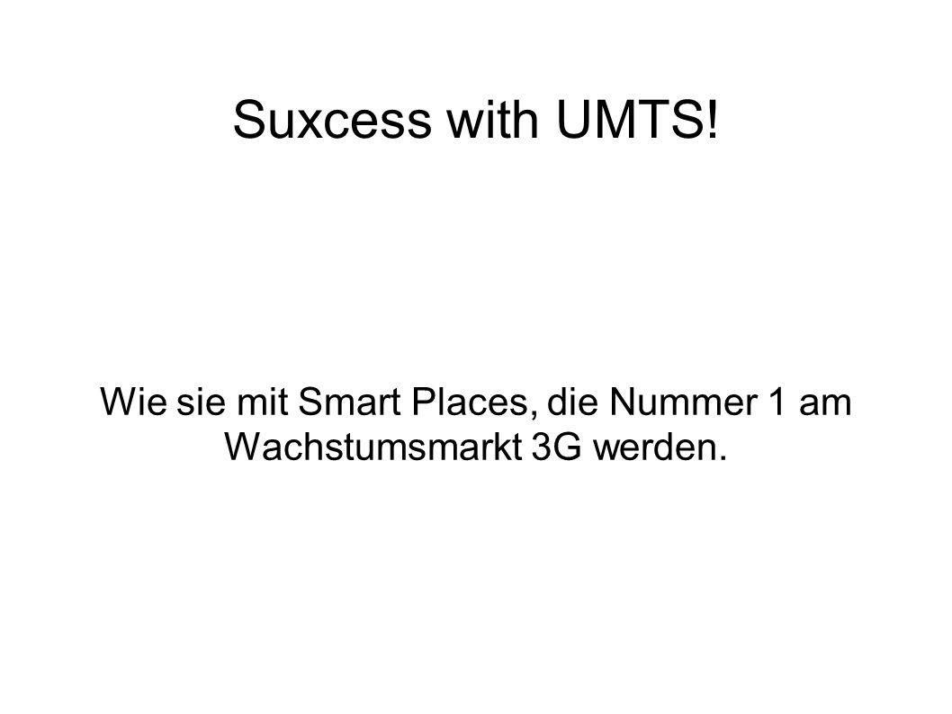 Suxcess with UMTS! Wie sie mit Smart Places, die Nummer 1 am Wachstumsmarkt 3G werden.