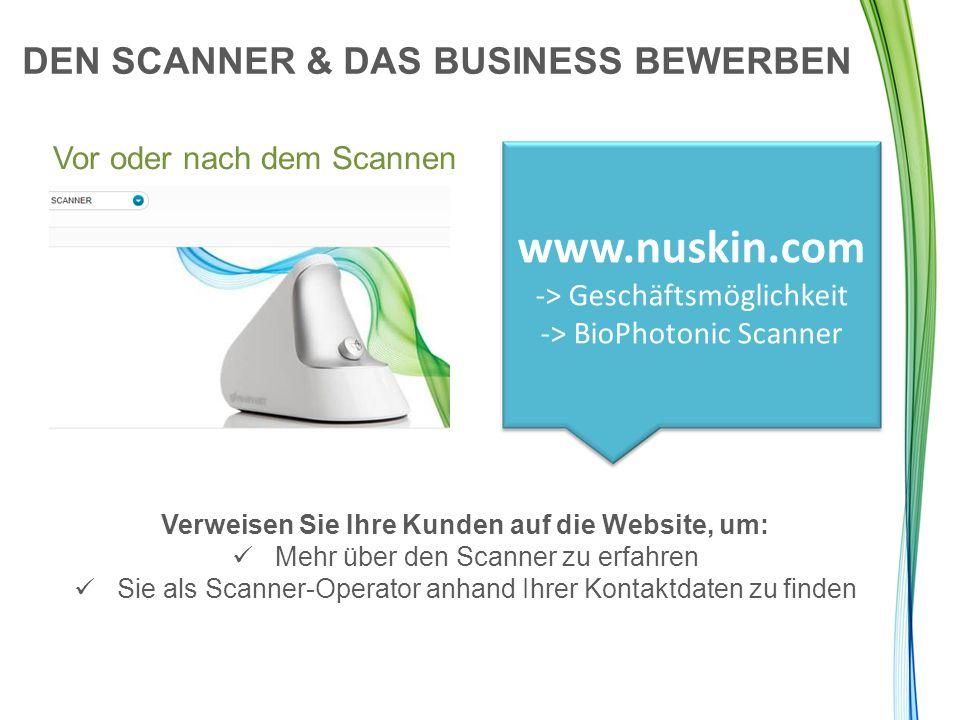 DEN SCANNER & DAS BUSINESS BEWERBEN Vor oder nach dem Scannen www.nuskin.com -> Geschäftsmöglichkeit -> BioPhotonic Scanner Verweisen Sie Ihre Kunden auf die Website, um: Mehr über den Scanner zu erfahren Sie als Scanner-Operator anhand Ihrer Kontaktdaten zu finden