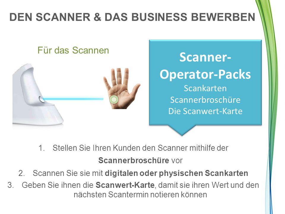 DEN SCANNER & DAS BUSINESS BEWERBEN Für das Scannen Scanner- Operator-Packs Scankarten Scannerbroschüre Die Scanwert-Karte 1.Stellen Sie Ihren Kunden den Scanner mithilfe der Scannerbroschüre vor 2.Scannen Sie sie mit digitalen oder physischen Scankarten 3.Geben Sie ihnen die Scanwert-Karte, damit sie ihren Wert und den nächsten Scantermin notieren können