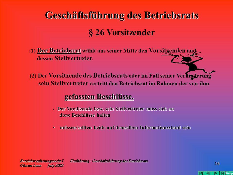 Betriebsverfassungsrecht I Einführung - Geschäftsführung des Betriebsrats Günter Lenz July 2002 16 Der Betriebsrat ( 1) Der Betriebsrat wählt aus sein