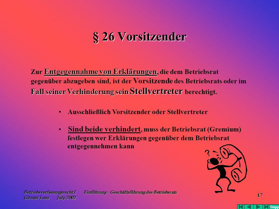 Betriebsverfassungsrecht I Einführung - Geschäftsführung des Betriebsrats Günter Lenz July 2002 17 § 26 Vorsitzender Entgegennahme von Erklärungen Zur