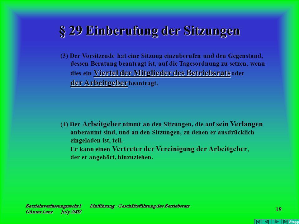 Betriebsverfassungsrecht I Einführung - Geschäftsführung des Betriebsrats Günter Lenz July 2002 19 § 29 Einberufung der Sitzungen (3) Der Vorsitzende